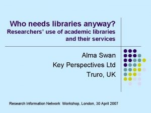 Who needs libraries anyway Researchers use of academic