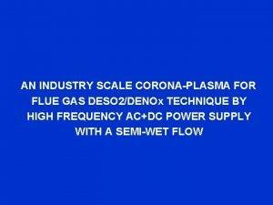 AN INDUSTRY SCALE CORONAPLASMA FOR FLUE GAS DESO