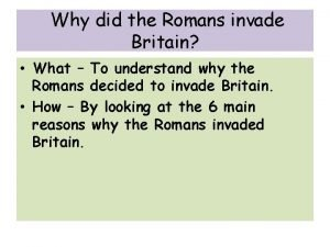 Why did the Romans invade Britain What To