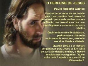 O PERFUME DE JESUS Paulo Roberto Gaefke Poucas