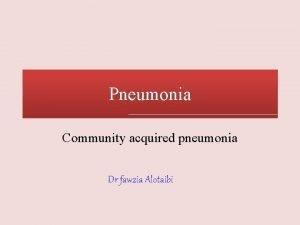 Pneumonia Community acquired pneumonia Dr fawzia Alotaibi Introduction