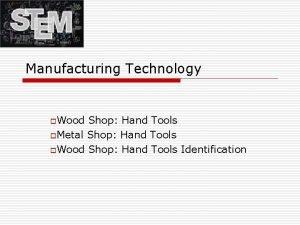 Manufacturing Technology o Wood Shop Hand Tools o