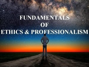 FUNDAMENTALS OF ETHICS PROFESSIONALISM Why study ethics Ethics