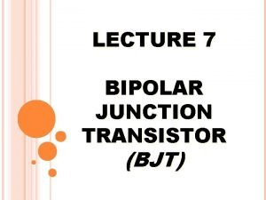 LECTURE 7 BIPOLAR JUNCTION TRANSISTOR BJT PREVIEW The