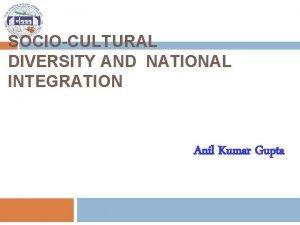 SOCIOCULTURAL DIVERSITY AND NATIONAL INTEGRATION Anil Kumar Gupta