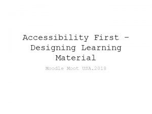 Accessibility First Designing Learning Material Moodle Moot USA