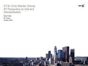 ETSI Grid Starter Group BT Perspective on Grid