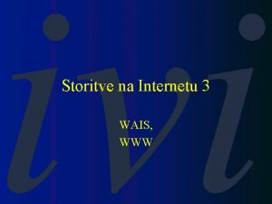 Storitve na Internetu 3 WAIS WWW WAIS v