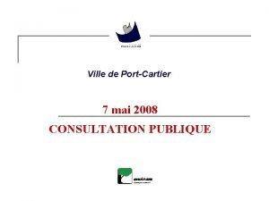 Ville de PortCartier 7 mai 2008 CONSULTATION PUBLIQUE