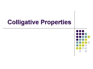 Colligative Properties Colligative properties l Properties that depend