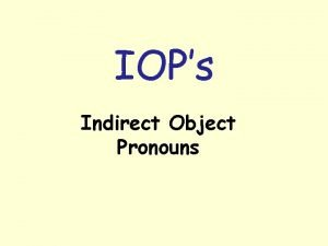 IOPs Indirect Object Pronouns IOPs Indirect Object Pronouns