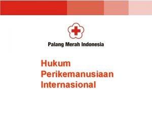 Hukum Perikemanusiaan Internasional HUKUM PERIKEMANUSIAAN INTERNASIONAL Adalah Ketentuan