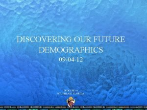 DISCOVERING OUR FUTURE DEMOGRAPHICS 09 04 12 DISCOVERING