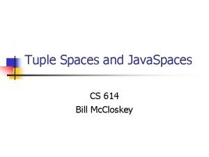 Tuple Spaces and Java Spaces CS 614 Bill