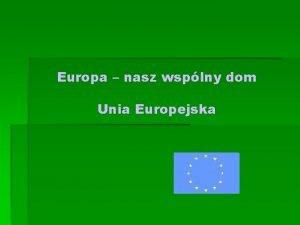 Europa nasz wsplny dom Unia Europejska Niektre flagi