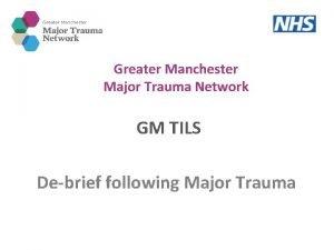 Greater Manchester Major Trauma Network GM TILS Debrief