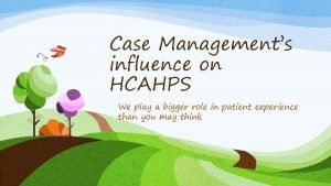 Case Managements influence on HCAHPS We play a