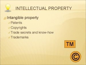 INTELLECTUAL PROPERTY Intangible property Patents Copyrights Trade secrets
