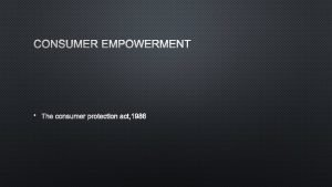 CONSUMER EMPOWERMENT THE CONSUMER PROTECTION ACT 1986 OBJECTS