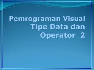 Pemrograman Visual Tipe Data dan Operator 2 Operator