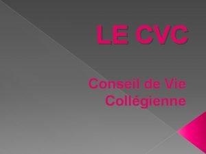 LE CVC Conseil de Vie Collgienne Le CVC