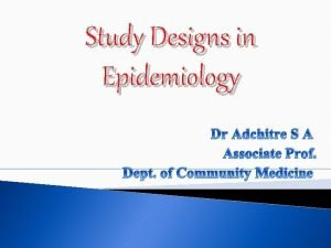 Study Designs in Epidemiology Dr Adchitre S A