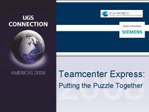 Teamcenter Express Putting the Puzzle Together Teamcenter Express