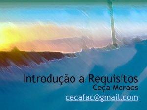 Introduo a Requisitos Cea Moraes cecafacgmail com Contedo