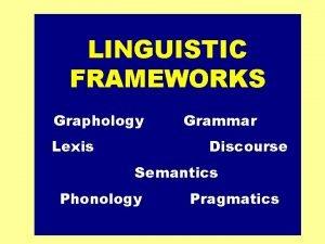 LINGUISTIC FRAMEWORKS Graphology Lexis Grammar Discourse Semantics Phonology