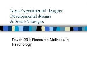 NonExperimental designs Developmental designs SmallN designs Psych 231