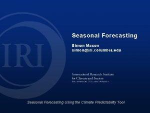 Seasonal Forecasting Simon Mason simoniri columbia edu Seasonal