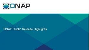ONAP Dublin Release Highlights Dublin Highlights Use Cases