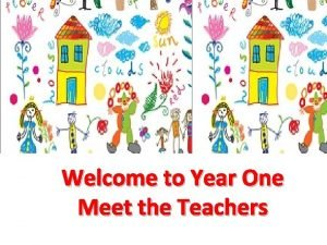 Welcome to Year One Meet the Teachers Meet