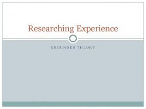 Researching Experience GROUNDED THEORY Choosing GTM 2 Research
