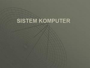 SISTEM KOMPUTER Kompetensi Dasar Mahasiswa mampu memahami komputer