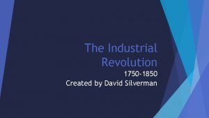 The Industrial Revolution 1750 1850 Created by David