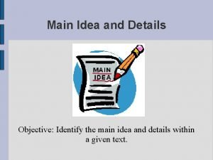 Main Idea and Details Objective Identify the main