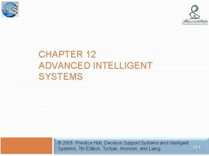 CHAPTER 12 ADVANCED INTELLIGENT SYSTEMS 2005 Prentice Hall