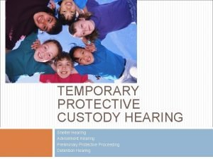 TEMPORARY PROTECTIVE CUSTODY HEARING Shelter Hearing Advisement Hearing
