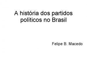 A histria dos partidos polticos no Brasil Felipe
