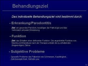 Behandlungsziel Das individuelle Behandlungsziel wird bestimmt durch ErkrankungParodontitis