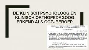DE KLINISCH PSYCHOLOOG EN KLINISCH ORTHOPEDAGOOG ERKEND ALS