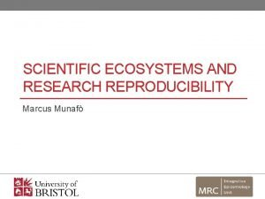 SCIENTIFIC ECOSYSTEMS AND RESEARCH REPRODUCIBILITY Marcus Munaf Open
