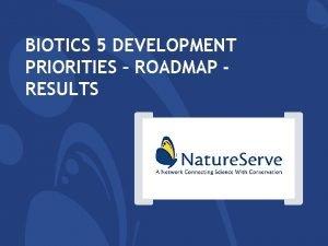 BIOTICS 5 DEVELOPMENT PRIORITIES ROADMAP RESULTS Biotics Roadmap