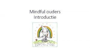 Mindful ouders Introductie Mindful ouders Introductie Kennismakingsrondje Mindfulness