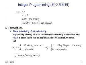 Integer Programming q Formulations Plane scheduling Crew scheduling