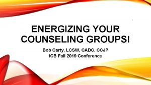 1 ENERGIZING YOUR COUNSELING GROUPS Bob Carty LCSW