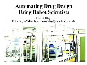 Automating Drug Design Using Robot Scientists Ross D