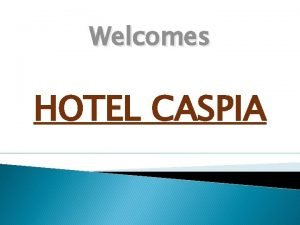 Welcomes HOTEL CASPIA About Us Caspia Hotel is