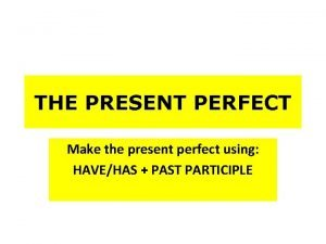 THE PRESENT PERFECT Make the present perfect using